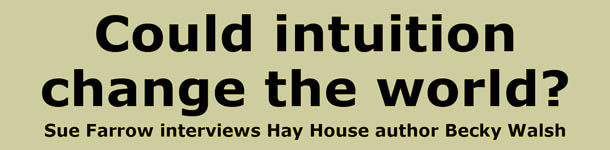 Could intuition change the world?  Sue Farrow interviews Hay House author Becky Walsh