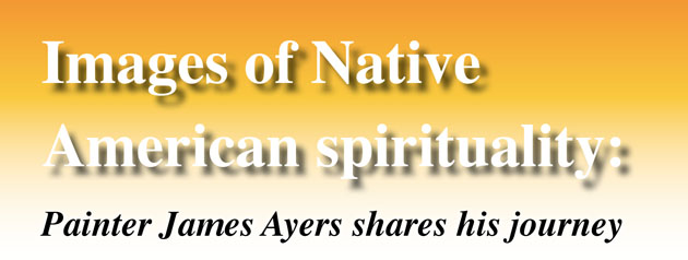 Images of Native American spirituality: Painter James Ayers shares his journey