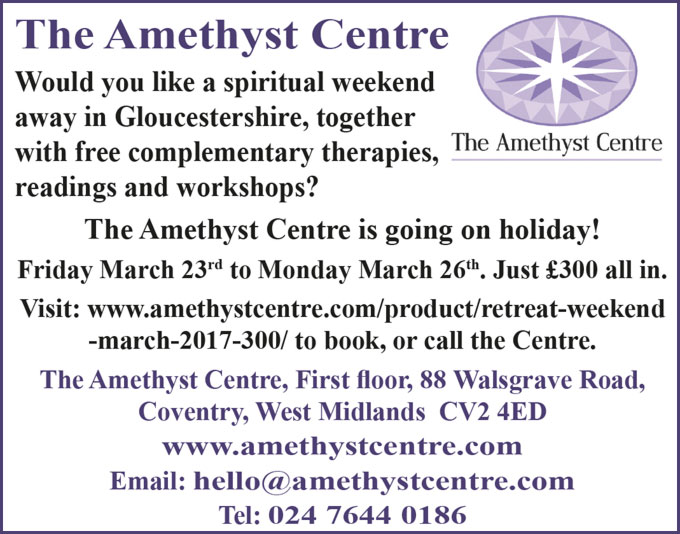 The Amethyst Centre  Would you like a spiritual weekend away in Gloucestershire, together with free complementary therapies, readings and workshops? The Amethyst Centre is going on holiday! Friday March 23rd to Monday March 26th 2018. Just £300 all in. Visit: http://www.amethystcentre.com/product/retreat-weekend-march-2017-300/ to book, or call the Centre The Amethyst Centre, First floor, 88 Walsgrave Road, Coventry, West Midlands CV2 4ED www.amethystcentre.com Email: hello@amethystcentre.com Tel: 024 7644 0186