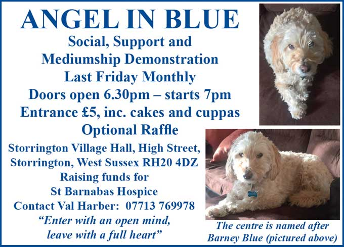 "Angel In Blue Social, Support and Mediumship Demonstration Last Friday Monthly Doors open 6.30pm – starts 7pm Entrance £5, inc. cakes and cuppas Optional Raffle Storrington Village Hall, High Street, Storrington, West Sussex RH20 4DZ Raising funds for St Barnabas Hospice Contact Val Harber: 07713 769978 ""Enter with an open mind, leave with a full heart"""