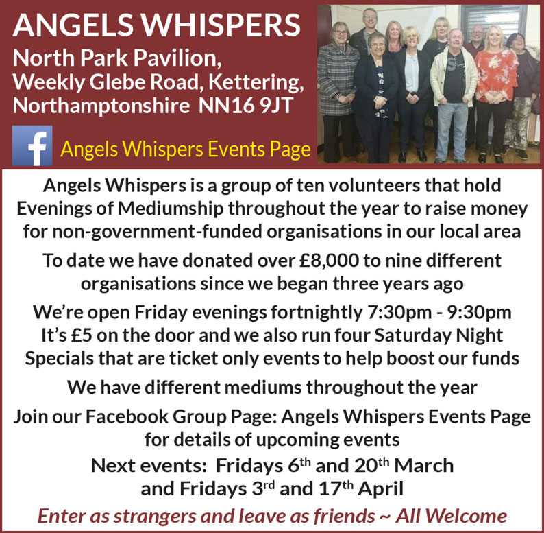 Angels Whispers  North Park Pavilion, Weekly Glebe Road, Kettering, Northamptonshire NN16 9JT  Angels Whispers Events Page: https://www.facebook.com/groups/441122129308860/  Angels Whispers is a group of ten volunteers that hold Evenings of Mediumship throughout the year to raise money for non-government-funded organisations in our local area To date we have donated over £8,000 to nine different organisations since we began three years ago We're open Friday evenings fortnightly 7:30pm - 9:30pm It's £5 on the door and we also run four Saturday Night Specials that are ticket only events to help boost our funds We have different mediums throughout the year Join our Facebook Group Page: Angels Whispers Events Page for details of upcoming events Next events: Fridays 6th and 20th March and Fridays 3rd and 17th April Enter as strangers and leave as friends ~ All Welcome