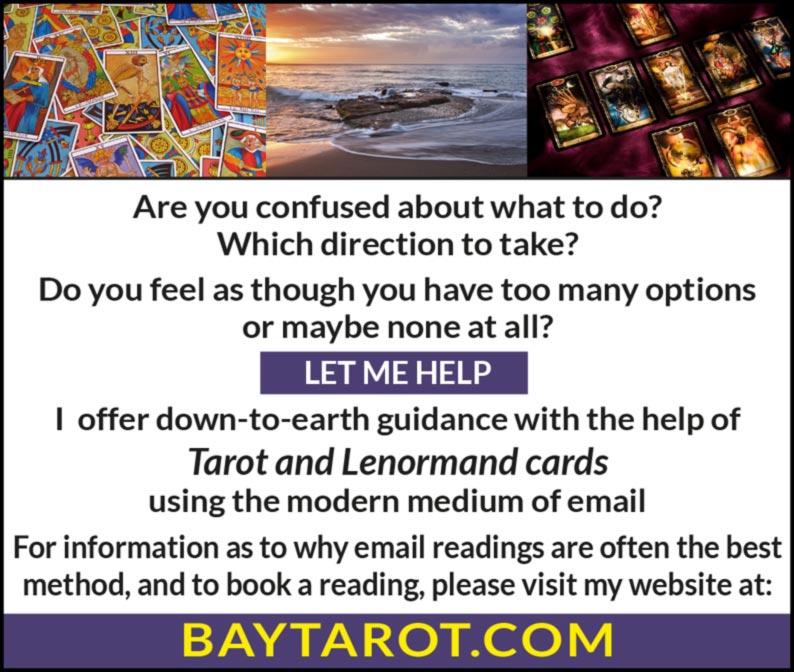 Are you confused about what to do?  Which direction to take? Do you feel as though you have too many options or maybe none at all?  LET ME HELP  I offer down-to-earth guidance with the help of Tarot and Lenormand cards using the modern medium of email  For information as to why email readings are often the best method, and to book a reading, please visit my website at:  BAYTAROT.COM