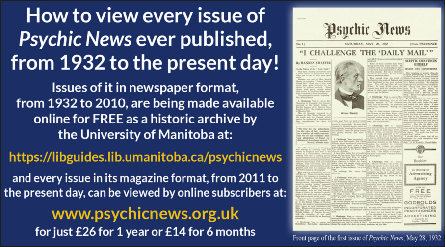 How to view every issue of Psychic News ever published, from 1932 to the present day! Issues of it in newspaper format, from 1932 to 2010, are being made available online for FREE as a historic archive by the University of Manitoba at: https://libguides.lib.umanitoba.ca/psychicnews and every issue in its magazine format, from 2011 to the present day, can be viewed by online subscribers at www.psychicnews.org.uk for just £26 for 1 year or £14 for 6 months