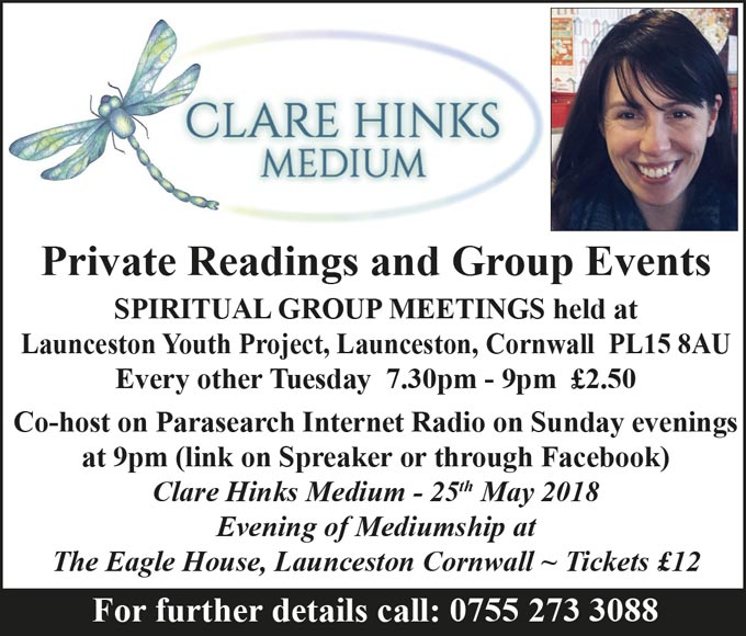 Claim Hinks Medium – Private Readings and Group Events – SPIRITUAL GROUP MEETINGS held at Launceston Youth Project, Launceston, Cornwall PL15 8AU Every other Tuesday 7.30pm - 9pm £2.50 – Co-host on Parasearch Internet Radio on Sunday evenings at 9pm (link on Spreaker or through Facebook) – Clare Hinks Medium - 25th May 2018 Evening of Mediumship at The Eagle House, Launceston Cornwall ~ Tickets £12 – For further details call: 0755 273 3088