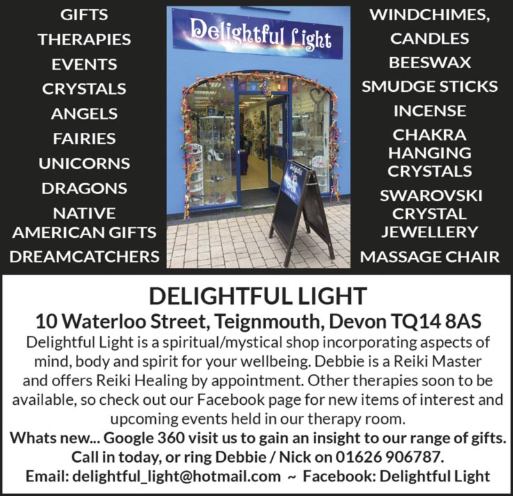 Delightful Light  10 Waterloo Street, Teignmouth, Devon TQ14 8AS Delightful Light is a spiritual/mystical shop incorporating aspects of mind, body and spirit for your wellbeing. Debbie is a Reiki Master and offers Reiki Healing by appointment. Other therapies soon to be available, so check out our Facebook page for new items of interest and upcoming events held in our therapy room. Whats new... Google 360 visit us to gain an insight to our range of gifts. Call in today, or ring Debbie / Nick on 01626 906787. Email: delightful_light@hotmail.com ~ Facebook: Delightful Light  GIFTS, THERAPIES, EVENTS, CRYSTALS, ANGELS, FAIRIES, UNICORNS, DRAGONS, NATIVE AMERICAN GIFTS,  DREAMCATCHERS, WINDCHIMES, CANDLES, BEESWAX, SMUDGE STICKS, INCENSE, CHAKRA, HANGING CRYSTALS, SWAROVSKI CRYSTAL JEWELLERY, MASSAGE CHAIR