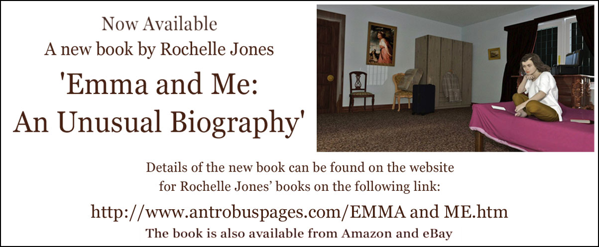 Now Available  A new book by Rochelle Jones 'Emma and Me: An Unusual Biography'. Details of the new book can be found on the website for Rochelle Jones' books on the following link: http://www.antrobuspages.com/EMMA and ME.htm  The book is also available from Amazon and eBay