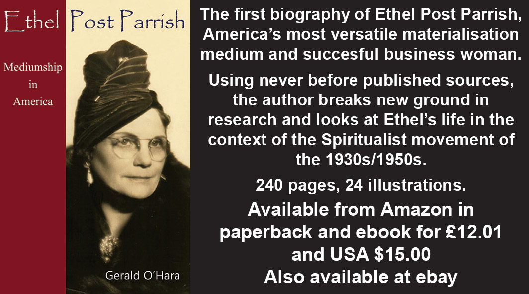 Ethel Post Parrish: Mediumship in America  by Gerald O'Hara    The first biography of Ethel Post Parrish, America's most versatile materialisation medium and succesful business woman.   Using never before published sources, the author breaks new ground in research and looks at Ethel's life in the context of the Spiritualist movement of the 1930s/1950s.   240 pages, 24 illustrations.   Available from Amazon in paperback and ebook for £12.01 and USA $15.00  Also available at ebay
