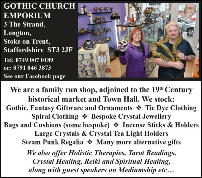 Gothic Church Emporium - 3 The Strand, Longton, Stoke on Trent, Staffordshire  ST3 2JF - Tel: 0749 007 0189 or: 0791 046 3873 - See our Facebook page - We are a family run shop, adjoined to the 19th Century historical market and Town Hall. We stock: Gothic, Fantasy Giftware and Ornaments, Tie Dye Clothing, Spiral Clothing, Bespoke Crystal Jewellery, Bags and Cushions (some bespoke), Incense Sticks & Holders, Large Crystals & Crystal Tea Light Holders, Steam Punk Regalia, Many more alternative gifts - We also offer Holistic Therapies, Tarot Readings, Crystal Healing, Reiki and Spiritual Healing, along with guest speakers on Mediumship etc…