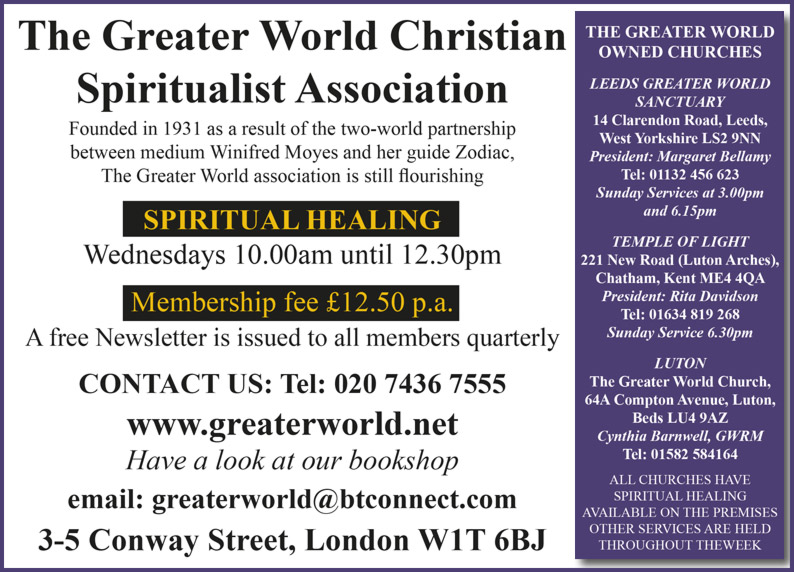 The Greater World Christian Spiritualist Association Founded in 1931 as a result of the two-world partnership between medium Winifred Moyes and her guide Zodiac, The Greater World association is still flourishing SPIRITUAL HEALING Wednesdays 10.00am until 12.30pm Membership fee £12.50 p.a. A free Newsletter is issued to all members quarterly CONTACT US: Tel: 020 7436 7555 www.greaterworld.net  Have a look at our bookshop e.mail : greaterworld@btconnect.com  3-5 Conway Street, London W1T 6BJ
