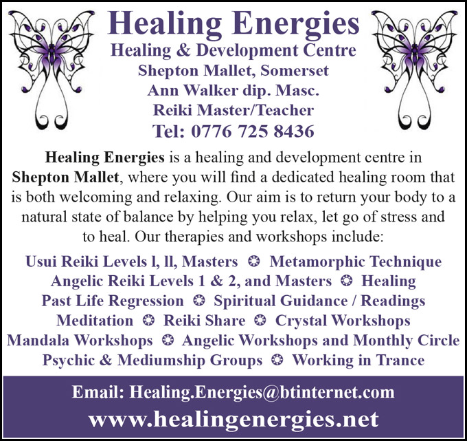 Healing Energies Healing & Development Centre Shepton Mallet, Somerset – Ann Walker dip. Masc. Reiki Master/Teacher – Tel: 0776 725 8436 – Healing Energies is a healing and development centre in Shepton Mallet, where you will find a dedicated healing room that is both welcoming and relaxing. Our aim is to return your body to a natural state of balance by helping you relax, let go of stress and to heal. – Our therapies and workshops include: Usui Reiki Levels l, ll, Masters * Metamorphic Technique * Angelic Reiki Levels 1 & 2, and Masters * Healing * Past Life Regression * Spiritual Guidance / Readings * Meditation * Reiki Share * Crystal Workshops * Mandala Workshops * Angelic Workshops and Monthly Circle * Psychic & Mediumship Groups * Working in Trance – Email: Healing.Energies@btinternet.com Website: www.healingenergies.net