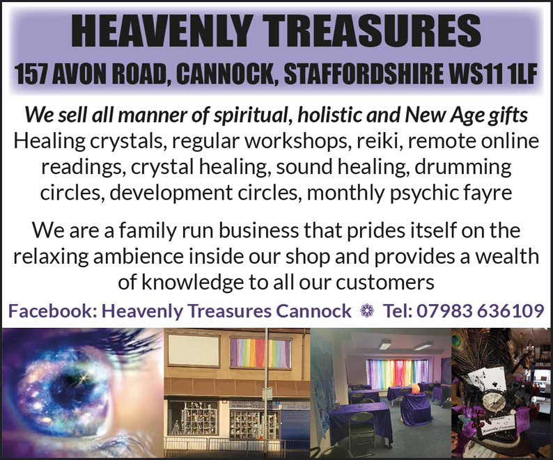 HEAVENLY TREASURES 157 AVON ROAD, CANNOCK, STAFFORDSHIRE WS11 1LF We sell all manner of spiritual, holistic and New Age gifts Healing crystals, regular workshops, reiki, remote online readings, crystal healing, sound healing, drumming circles, development circles, monthly psychic fayre We are a family run business that prides itself on the relaxing ambience inside our shop and provides a wealth of knowledge to all our customers Facebook: Heavenly Treasures Cannock  Tel: 07983 636109