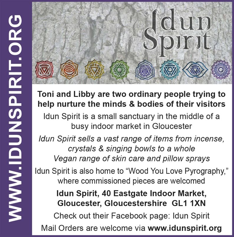 "Idun Spirit  Toni and Libby are two ordinary people trying to help nurture the minds & bodies of their visitors Idun Spirit is a small sanctuary in the middle of a busy indoor market in Gloucester Idun Spirit sells a vast range of items from incense, crystals & singing bowls to a whole Vegan range of skin care and pillow sprays Idun Spirit is also home to ""Wood You Love Pyrography,"" where commissioned pieces are welcomed   Idun Spirit, 40 Eastgate Indoor Market, Gloucester, Gloucestershire  GL1 1XN Check out their Facebook page: Idun Spirit Mail Orders are welcome via www.idunspirit.org"