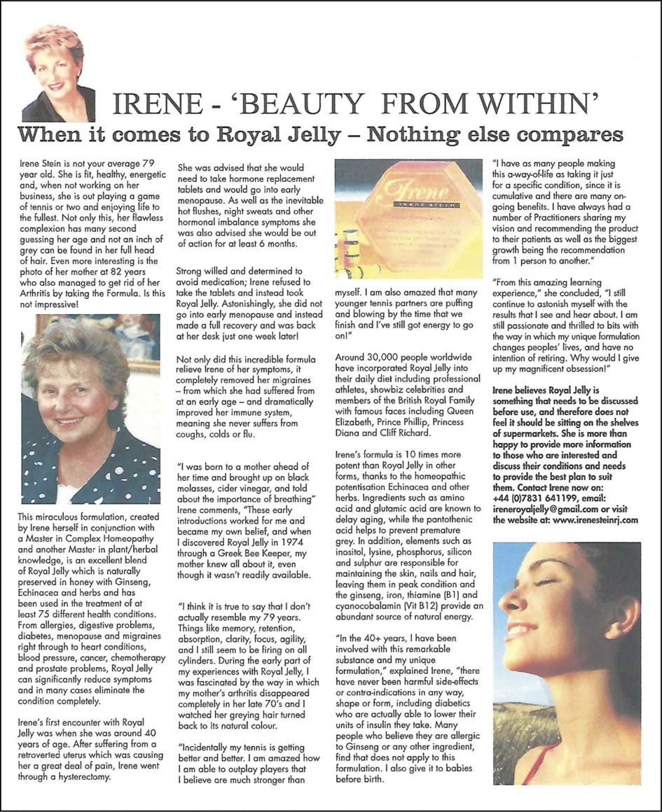 "IRENE - 'BEAUTY FROM WITHIN' When it comes to Royal Jelly - Nothing else compares   Irene Stein is not your average 79 year old. She is fit, healthy, energetic and, when not working on her business, she is out playing a game of tennis or two and enjoying life to the fullest. Not only this, her flawless complexion has many second guessing her age and not an inch of grey can be found in her full head of hair. Even more interesting is the photo of her mother at 82 years who also managed to get rid of her Arthritis by taking the Formula. Is this not impressive! This miraculous formulation, created by Irene herself in conjunction with a Master in Complex Homeopathy and another Master in plant/herbal knowledge, is an excellent blend of Royal Jelly which is naturally preserved in honey with Ginseng, Echinacea and herbs and has been used in the treatment of at least 75 different health conditions. From allergies, digestive problems, diabetes, menopause and migraines right through to heart conditions, blood pressure, cancer, chemotherapy and prostate problems, Royal Jelly can significantly reduce symptoms and in many cases eliminate the condition completely. Irene's first encounter with Royal Jelly was when she was around 40 years of age. After suffering from a retroverted uterus which was causing her a great deal of pain, Irene went through a hysterectomy. She was advised that she would need to take hormone replacement tablets and would go into early menopause. As well as the inevitable hot flushes, night sweats and other hormonal imbalance symptoms she was also advised she would be out of action for at least 6 months. Strong willed and determined to avoid medication; Irene refused to take the tablets and instead took Royal Jelly. Astonishingly, she did not go into early menopause and instead made a full recovery and was back at her desk just one week later! Not only did this incredible formula relieve Irene of her symptoms, it completely removed her migraines - from which she had suffered from at an early age - and dramatically improved her immune system, meaning she never suffers From coughs, colds or flu. ""I was born to a mother ahead of her time and brought up on black molasses, cider vinegar, and told about the importance of breathing"" Irene comments, ""These early introductions worked for me and became my own belief, and when I discovered Royal Jelly in 1974 through a Greek Bee Keeper, my mother knew all about it, even though it wasn't readily available. ""I think it is true to say that I don't actually resemble my 79 years. Things like memory, retention, absorption, clarity, focus, agility, and I still seem to be firing on all cylinders. During the early part of my experiences with Royal Jelly, I was fascinated by the way in which my mother's arthritis disappeared completely in her late 70's and I watched her greying hair turned back to its natural colour. ""Incidentally my tennis is getting better and better. I am amazed how I am able to outplay players that I believe are much stronger than myself. I am also amazed that many younger tennis partners are puffing and blowing by the time that we finish and I've still got energy to go on!"" Around 30,000 people worldwide have incorporated Royal Jelly into their daily diet including professional athletes, showbiz celebrities and members of the British Royal Family with famous faces including Queen Elizabeth, Prince Phillip, Princess Diana and Cliff Richard. Irene's formula is 10 times more potent than Royal Jelly in other forms, thanks to the homeopathic potentisation Echinacea and other herbs. Ingredients such as amino acid and glutamic acid are known to delay ageing, while the pantothenic acid helps to prevent premature grey. In addition, elements such as inositol, lysine, phosphorus, silicon and sulphur are responsible for maintaining the skin, nails and hair, leaving them in peak condition and the ginseng, iron, thiamine (Bl) and cyanocobalamin (Vit B12) provide an abundant source of natural energy. ""In the 40+ years, I have been involved with this remarkable substance and my unique formulation,"" explained Irene, ""there have never been harmful side-effects or contra-indications in any way, shape or form, including diabetics who are actually able to lower their units of insulin they take. Many people who believe they are allergic to Ginseng or any other ingredient, find that does not apply to this formulation. I also give it to babies before birth. ""I have as many people making this a-way-of-life as taking it just for a specific condition, since it is cumulative and there are many on-going benefits. I have always had a number of Practitioners sharing my vision and recommending the product to their patients as well as the biggest growth being the recommendation from 1 person to another."" ""From this amazing learning experience,"" she concluded, ""I still continue to astonish myself with the results that I see and hear about. I am still passionate and thrilled to bits with the way in which my unique formulation changes peoples' lives, and have no intention of retiring. Why would I give up my magnificent obsession!"" Irene believes Royal Jelly is something that needs to be discussed before use, and therefore does not feel it should be sitting on the shelves of supermarkets. She is more than happy to provide more information to those who are interested and discuss their conditions and needs to provide the best plan to suit them. Contact Irene now on: +44 (0)7831 641199, email:  ireneroyaljelly@gmail.com or visit the website at: www.irenesteinrj.com"