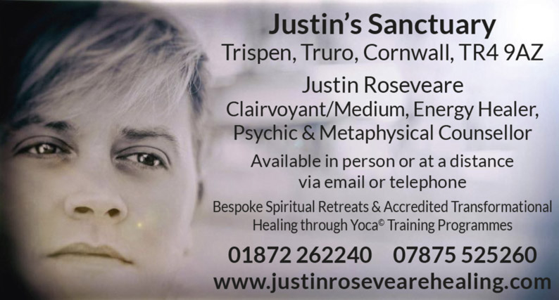 Justin's Sanctuary – Trispen, Truro, Cornvvall, TR4 9AZ –  Justin Roseveare – Clairvoyant/Medium, Energy Healer, Psychic & Metaphysical Counsellor – Available in person or at a distance via email or telephone – Bespoke Spiritual Retreats & Accredited Transformational Healing through Yoca Training Programmes – 01872 262240 07875 525260 – www.justinrosevearehealing.com