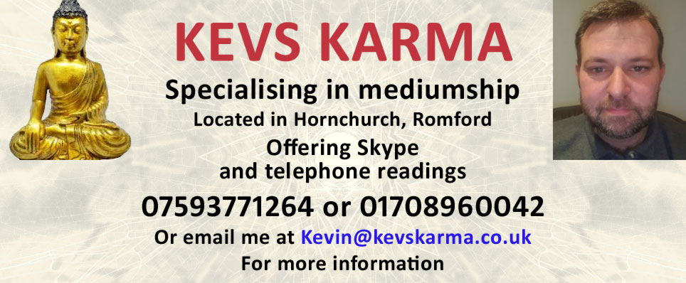 Specialising in mediumship Located in Hornchurch, Romford Offering Skype and telephone readings 07593771264 or 01708960042 Or email me at Kevin@kevskarma.co.uk For more information