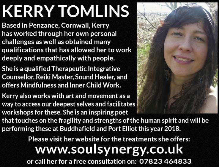 KERRY TOMLINS   Based in Penzance, Cornwall, Kerry has worked through her own personal challenges as well as obtained many qualifications that has allowed her to work deeply and empathically with people.   She is a qualified Therapeutic Integrative Counsellor, Reiki Master, Sound Healer, and offers Mindfulness and Inner Child Work.   Kerry also works with art and movement as a way to access our deepest selves and facilitates workshops for these. She is an inspiring poet that touches on the fragility and strengths of the human spirit and will be performing these at Buddhafield and Port Elliot this year 2018.   Please visit her website for the treatments she offers: www.soulsynergy.co.uk   or call her for a free consultation on: 07823 464833