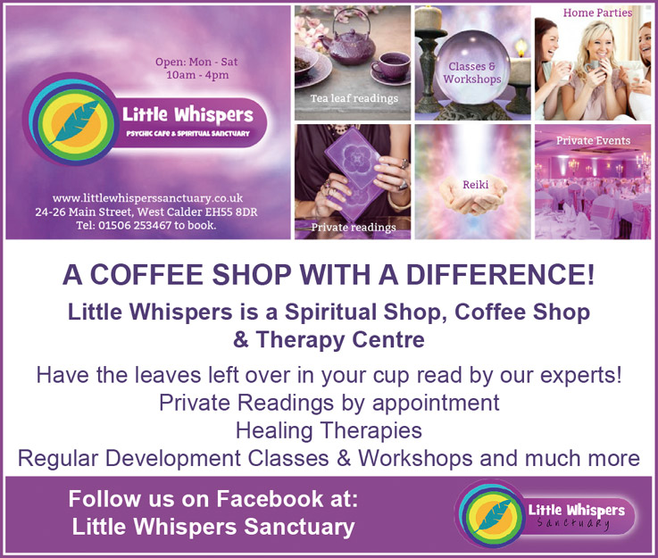 Little Whispers Psychic Cafe & Spiritual Sanctuary  Open: Mon - Sat 10am - 4pm www.littlewhisperssanctuary.co.uk 24-26 Main Street, West Calder EHSS 8DR Tel: 01506 253467 to book  Home Parties Classes & Workshops Tea leaf readings Private Events Reiki Private readings  A COFFEE SHOP WITH A DIFFERENCE! Little Whispers is a Spiritual Shop, Coffee Shop & Therapy Centre  Have the leaves left over in your cup read by our experts! Private Readings by appointment Healing Therapies Regular Development Classes & Workshops and much more Followus on Facebook at: Little Whispers Sanctuary