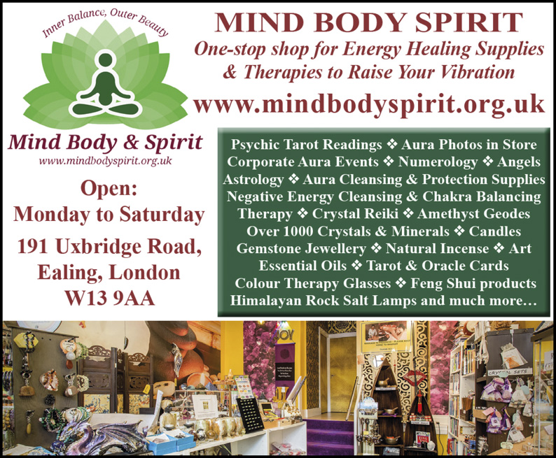 MIND BODY SPIRIT One-stop shop for Energy Healing Supplies & Therapies to Raise Your Vibration www.mindbodyspirit.org.uk Open: Monday to Saturday 191 Uxbridge Road, Ealing, London W13 9AA Psychic Tarot Readings v Aura Photos in Store Corporate Aura Events v Numerology v Angels Astrology v Aura Cleansing & Protection Supplies Negative Energy Cleansing & Chakra Balancing Therapy v Crystal Reiki v Amethyst Geodes Over 1000 Crystals & Minerals v Candles Gemstone Jewellery v Natural Incense v Art Essential Oils v Tarot & Oracle Cards Colour Therapy Glasses v Feng Shui products Himalayan Rock Salt Lamps and much more.