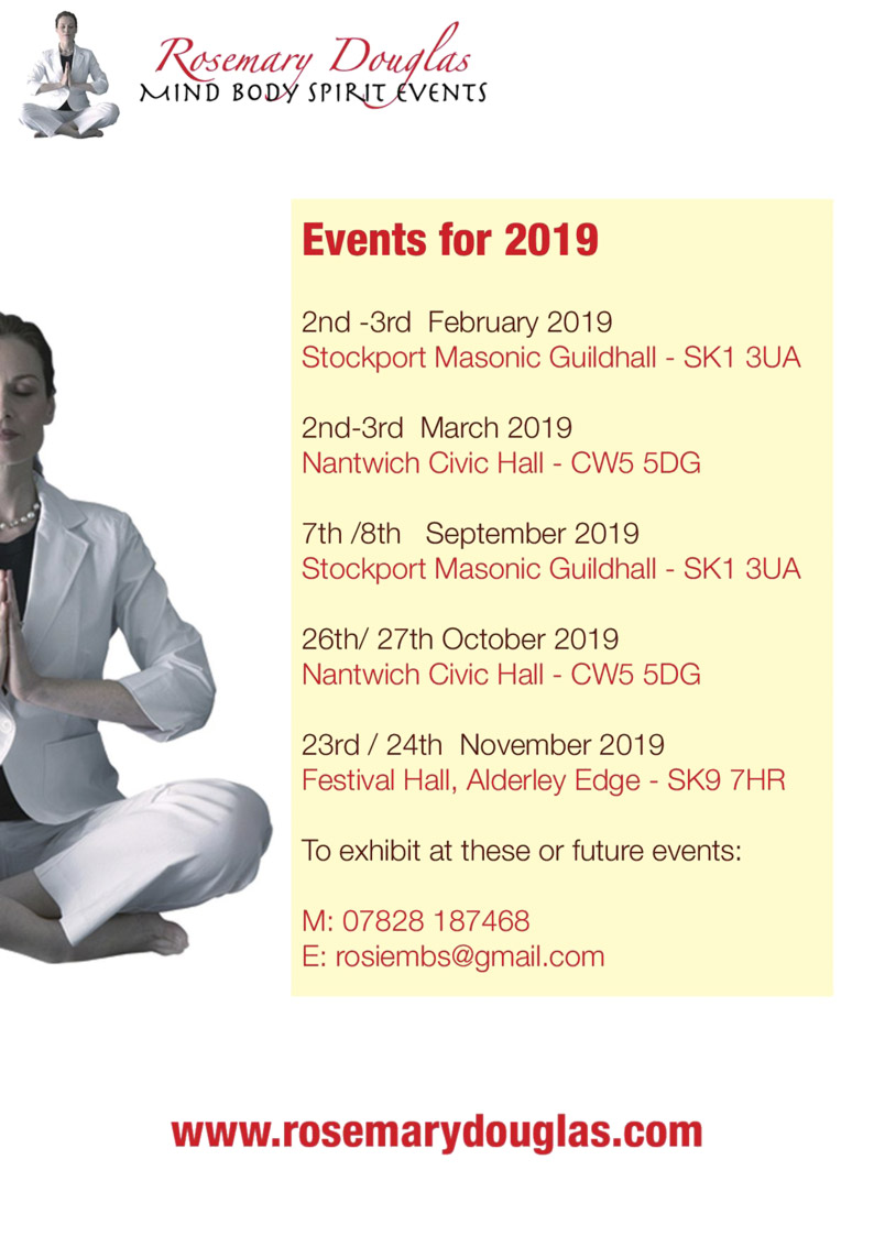 Rosemary Douglas MIND BODY SPIRIT EVENTS Events for 2019 2nd - 3rd February 2019 Stockport Masonic Guildhall - SK1 3UA 2nd - 3rd March 2019 Nantwich Civic Hall - CW5 5DG 7th / 8th September 2019 Stockport Masonic Guildhall - SK1 3UA 26th / 27th October 2019 Nantwich Civic Hall - CW5 5DG 23rd / 24th November 2019 Festival Hall, Alderley Edge - SK9 7HR To exhibit at these or future events: M: 07828 187468  E: rosiembs@gmail.com www.rosemarydouglas.com