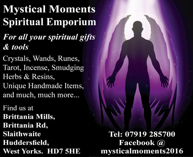 Mystical Moments Spiritual Emporium For all your spiritual gifts& tools Crystals, Wands, Runes, Tarot, Incense, Smudging Herbs & Resins, Unique Handmade Items, and much, much more... Find us at Brittania Mills, Brittania Rd, Slaithwaite, Huddersfield, West Yorks  HD7 5HE Tel: 07919 285700 Facebook: @mysticalmoments2016