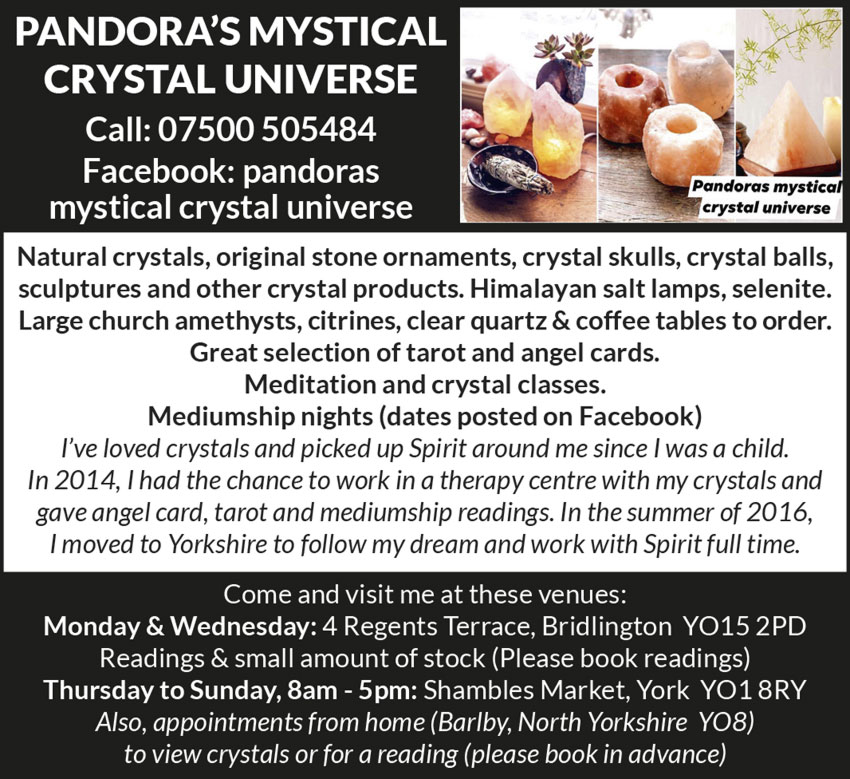 Pandora's Mystical Crystal Universe   Call: 07500 505484 Facebook: pandoras mystical crystal universe  Natural crystals, original stone ornaments, crystal skulls, crystal balls, sculptures and other crystal products. Himalayan salt lamps, selenite. Large church amethysts, citrines, clear quartz & coffee tables to order. Great selection of tarot and angel cards. Meditation and crystal classes. Mediumship nights (dates posted on Facebook) I've loved crystals and picked up Spirit around me since I was a child. In 2014, I had the chance to work in a therapy centre with my crystals and gave angel card, tarot and mediumship readings. In the summer of 2016, I moved to Yorkshire to follow my dream and work with Spirit full time.  Come and visit me at these venues:  Monday & Wednesday: 4 Regents Terrace, Bridlington YO15 2PD Readings & small amount of stock (Please book readings)  Thursday to Sunday, 8am - 5pm: Shambles Market, York YO1 8RY  Also, appointments from home (Barlby, North Yorkshire YO8) to view crystals or for a reading (please book in advance)