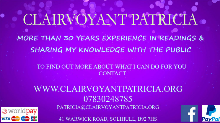 CLAIRVOYANT PATRICIA – MORE THAN 30 YEARS EXPERIENCE IN READINGS & SHARING MY KNOWLEDGE WITH THE PUBLIC – TO FIND OUT MORE ABOUT WHAT I CAN DO FOR YOU CONTACT WWW.CLAIRVOYANTPATRICIA.ORG – 07830248785 – PATRICIA@CLAIRVOYANTPATRICIA.ORG  – 41 WARWICK ROAD, SOLIHULL, B92 7HS