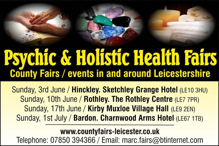 Psychic & Holistic Health Fairs   County Fairs / events in and around Leicestershire   Sunday, 3rd June / Hinckley. Sketchley Grange Hotel (LE10 3HU)  Sunday, 10th June / Rothley. The Rothley Centre (LE7 7PR)  Sunday, 17th June / Kirby Muxloe Village Hall (LE9 2EN)  Sunday, 1st July / Bardon. Charnwood Arms Hotel (LE67 1TB)  www.countyfairs-leicester.co.uk  Telephone: 07850 394366 / Email: marc.fairs@btinternet.com