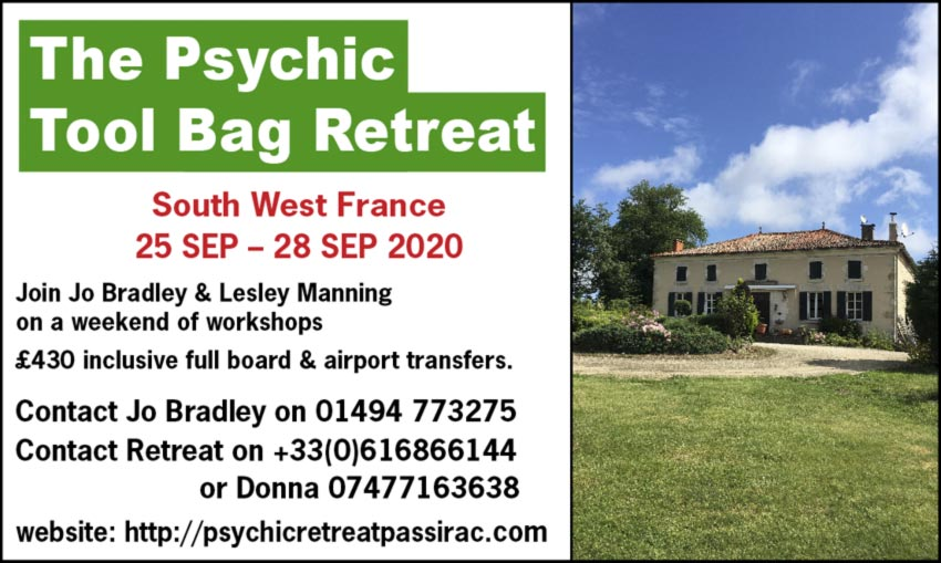 The Psychic Tool Bag Retreat South West France 25 SEP – 28 SEP 2020 Join Jo Bradley & Lesley Manning on a weekend of workshops £430 inclusive full board & airport transfers.    Contact Jo Bradley on 01494 773275 Contact Retreat on +33(0)616866144 or Donna 07477163638 website: http://psychicretreatpassirac.com