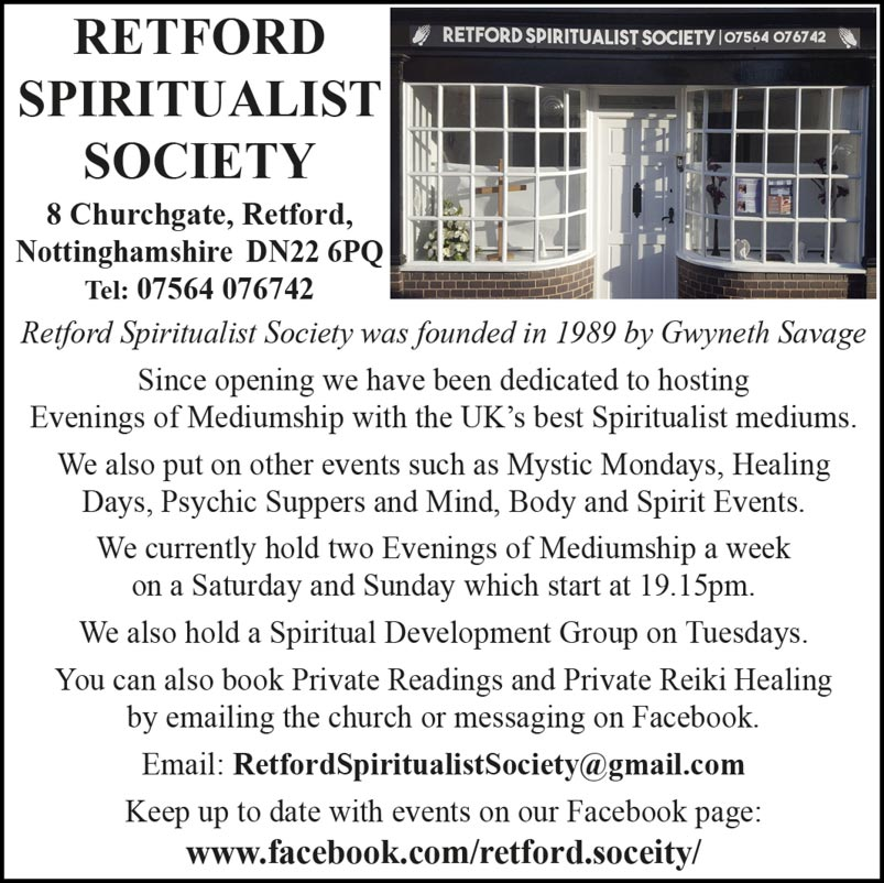 Retford Spiritualist Society  8 Churchgate, Retford, Nottinghamshire DN22 6PQ Tel: 07564 076742  Retford Spiritualist Society was founded in 1989 by Gwyneth Savage Since opening we have been dedicated to hosting Evenings of Mediumship with the UK's best Spiritualist mediums. We also put on other events such as Mystic Mondays, Healing Days, Psychic Suppers and Mind, Body and Spirit Events. We currently hold two Evenings of Mediumship a week on a Saturday and Sunday which start at 19.15pm.  We also hold a Spiritual Development Group on Tuesdays. You can also book Private Readings and Private Reiki Healing by emailing the church or messaging on Facebook. Email: RetfordSpiritualistSociety@gmail.com Keep up to date with events on our Facebook page: www.facebook.com/retford.soceity/