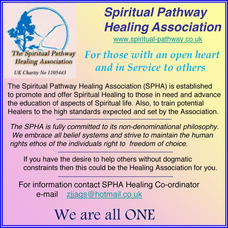 Spiritual Pathway Healing Association UK Charity No 1105443 www.spiritual-pathway.co.uk For those with an open heart and in Service to others The Spiritual Pathway Healing Association (SPHA) is established to promote and offer Spiritual Healing to those in need and advance the education of aspects of Spiritual life. Also, to train potential Healers to the high standards expected and set by the Association. The SPHA is fully committed to its non-denominational philosophy. We embrace all belief systems and strive to maintain the human rights ethos of the individuals right to freedom of choice. If you have the desire to help others without dogmatic constraints then this could be the Healing Association for you. For information contact SPHA Healing Co-ordinator e-mail zjjags@hotmail.co.uk We are all ONE