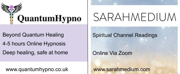 QuantumHypno Beyond Quantum Healing 4-5 hours Online Hypnosis Deep healing, safe at home quantumhypno.co.uk  SARAHMEDIUM Spiritual Channel Readings Online Via Zoom sarahmedium.com