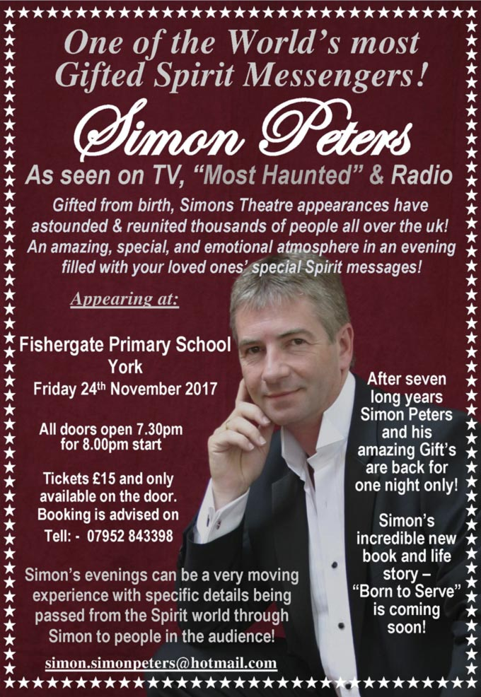 "Simon Peters – One of the World 's most Gifted Spirit Messengers!– As seen on TV ""Most Haunted"" 8. Radio – Gifted from birth, Simons Theatre appearances have astounded & reunited thousands of people all over the UK! –  An amazing, special, and emotional atmosphere in an evening filled with yourloved ones' special Spirit messages! – Appearing at: Fishergate Primary School York Friday 24""' November 2017 All doors open 7.30pm for 8.00pm start Tickets £15 and only available on the door – Booking is advised on Tell:  07952 843398 – Simon's evenings can be a very moving experience with specific details being passed from the Spirit world through Simon to people in the audience! simon.simonpeters@hotmail.com – After seven long years Simon Peters and his amazing Gift's are back for one night only! – Simon's incredible new book and life story ""Born to Serve"" is coming soon!"