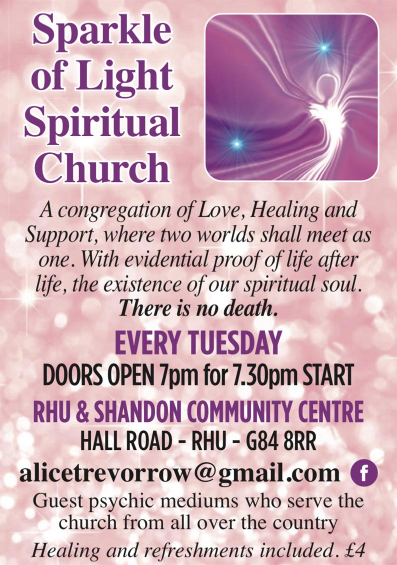 Sparkle of Light Spiritual Church A congregation of Love, Healing and Support, where two worlds shall meet as one. With evidential proof of life after life, the existence of our spiritual soul. There is no death. EVERY TUESDAY DOORS OPEN 7pm for 7.30pm START RHU & SHANDON COMMUNITY CENTRE HALL ROAD - RHU - G84 8RR alicetrevorrow@gmail.com  Guest psychic mediums who serve the church from all over the country Healing and refreshments included. £4