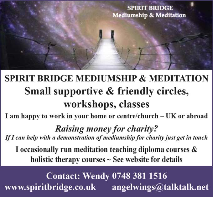 SPIRIT BRIDGE MEDIUMSHIP & MEDITATION  Small supportive & friendly circles, workshops, classes  I am happy to work in your home or centre/church – UK or abroad  Raising money for charity?  If I can help with a demonstrationof mediumship for charity just get in touch  I occasionally run meditation teaching diploma courses & holistic therapy courses See website for details  Contact: Wendy 0748 381 1516  www.spiritbridge.co.uk  angelwings@talktalk.net