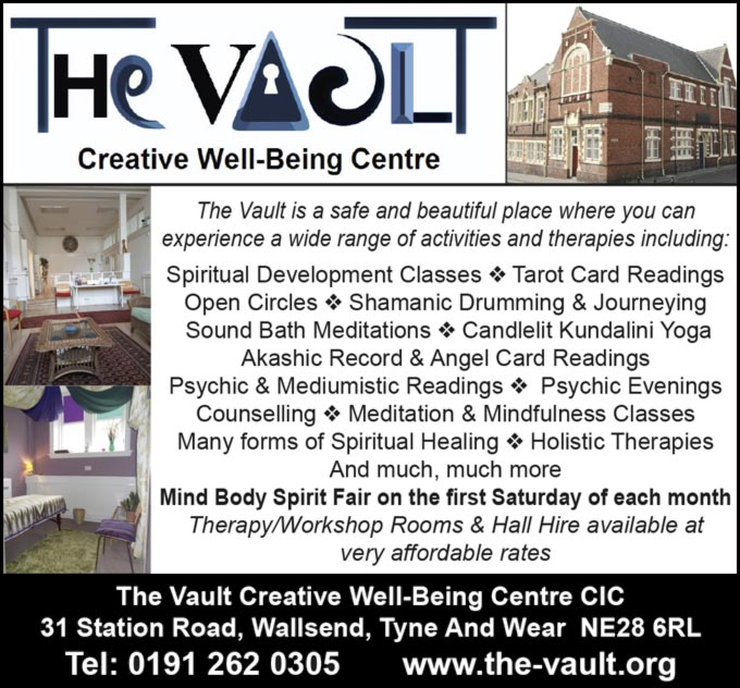 The Vault  Creative Well-Being Centre  The Vault is a safe and beautiful place where you can experience a wide range of activities and therapies including: Spiritual Development Classes * Tarot Card Readings Open Circles * Shamanic Drumming & Journeying Sound Bath Meditations * Candlelit Kundalini Yoga Akashic Record & Angel Card Readings Psychic & Mediumistic Readings * Psychic Evenings Counselling * Meditation & Mindfulness Classes Many forms of Spiritual Healing * Holistic Therapies And much, much more Mind Body Spirit Fair on the first Saturday of each month Therapy/Workshop Rooms & Hall Hire available at very affordable rates The Vault Creative Well-Being Centre CIC  31 Station Road, Wallsend, Tyne And Wear NE28 6RL Tel: 0191 262 0305 www.the-vault.org