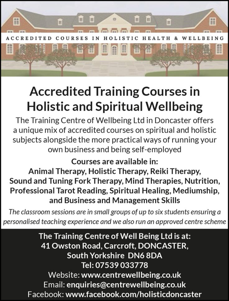 Accredited Training Courses in Holistic and Spiritual Wellbeing The Training Centre of Wellbeing Ltd in Doncaster offers a unique mix of accredited courses on spiritual and holistic subjects alongside the more practical ways of running your own business and being self-employed Courses are available in: Animal Therapy, Holistic Therapy, Reiki Therapy, Sound and Tuning Fork Therapy, Mind Therapies, Nutrition, Professional Tarot Reading, Spiritual Healing, Mediumship, and Business and Management Skills The classroom sessions are in small groups of up to six students ensuring a personalised teaching experience and we also run an approved centre scheme The Training Centre of Well Being Ltd is at: 41 Owston Road, Carcroft, DONCASTER, South Yorkshire DN6 8DA Tel: 07539 033778 Website: www.centrewellbeing.co.uk Email: enquiries@centrewellbeing.co.uk Facebook: www.facebook.com/holisticdoncaster
