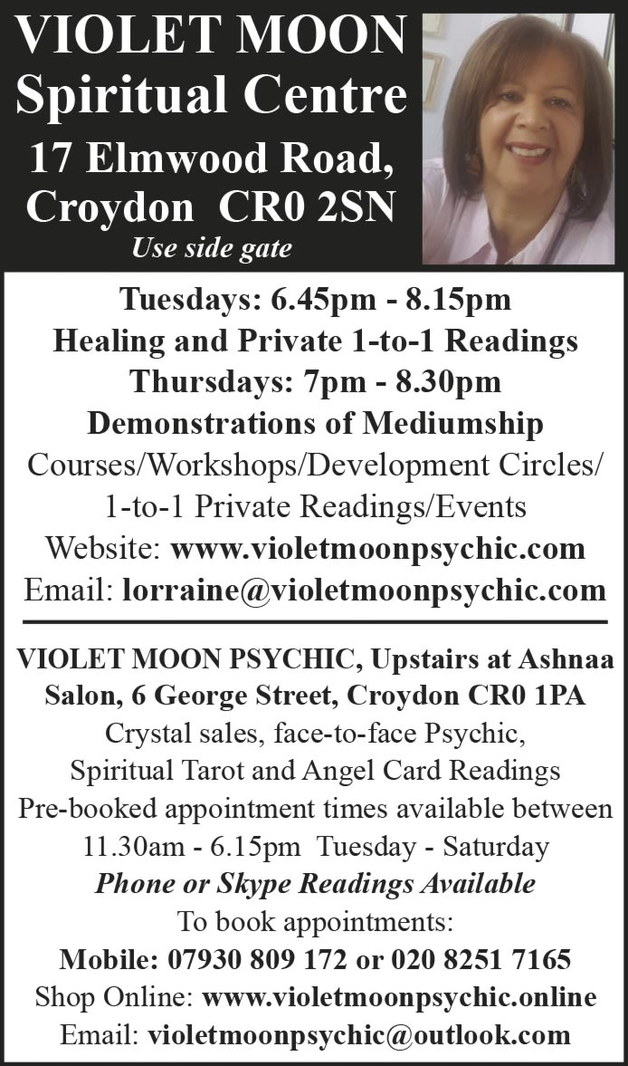 VIOLET MOON Spiritual Centre 17 Elmwood Road, Croydon CR0 2SN Use side gate Tuesdays: 6.45pm - 8.15pm Healing and Private 1-to-1 Readings Thursdays: 7pm - 8.30pm Demonstrations of Mediumship Courses/Workshops/Development Circles/ 1-to-1 Private Readings/Events Website: www.violetmoonpsychic.com Email: lorraine@violetmoonpsychic.com VIOLET MOON PSYCHIC, Upstairs at Ashnaa Salon, 6 George Street, Croydon CR0 1PA Crystal sales, face-to-face Psychic, Spiritual Tarot and Angel Card Readings Pre-booked appointment times available between 11.30am - 6.15pm Tuesday - Saturday Phone or Skype Readings Available To book appointments: Mobile: 07930 809 172 or 020 8251 7165 Shop Online: www.violetmoonpsychic.online Email: violetmoonpsychic@outlook.com