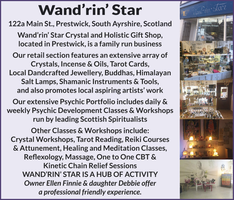 Wand'rin' Star 122a Main St., Prestwick, South Ayrshire, Scotland Wand'rin' Star Crystal and Holistic Gift Shop, located in Prestwick, is a family run business Our retail section features an extensive array of Crystals, Incense & Oils, Tarot Cards, Local Dandcrafted Jewellery, Buddhas, Himalayan Salt Lamps, Shamanic Instruments & Tools, and also promotes local aspiring artists' work Our extensive Psychic Portfolio includes daily & weekly Psychic Development Classes & Workshops run by leading Scottish Spiritualists Other Classes & Workshops include: Crystal Workshops, Tarot Reading, Reiki Courses & Attunement, Healing and Meditation Classes, Reflexology, Massage, One to One CBT & Kinetic Chain Relief Sessions WAND'RIN' STAR IS A HUB OF ACTIVITY Owner Ellen Finnie & daughter Debbie offer a professional friendly experience.