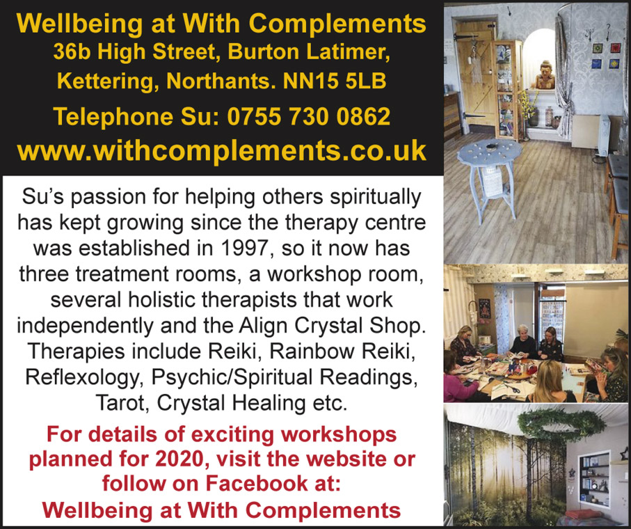 Wellbeing at With Complements  36b High Street, Burton Latimer, Kettering, Northants, Northamptonshire  NN15 5LB Telephone - Su: 0755 730 0862 www.withcomplements.co.uk Su's passion for helping others spiritually has kept growing since the therapy centre was established in 1997, so it now has three treatment rooms, a workshop room, several holistic therapists that work independently and the Align Crystal Shop. Therapies include Reiki, Rainbow Reiki, Reflexology, Psychic/Spiritual Readings, Tarot, Crystal Healing etc. For details of exciting workshops planned for 2020, visit the website or follow on Facebook at: Wellbeing at With Complements