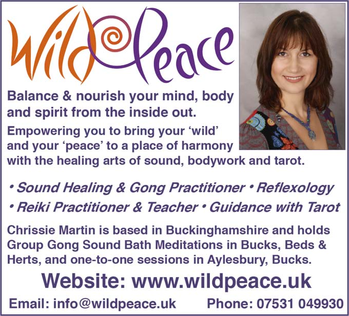 Wild Peace –  Balance & nourish your mind body and spirit from the ins|de out. –   Empowering you to bring your w|ld and your peace to a place of harmony with the healing arts of sound bodywork and tarot. –   Sound Heallng & Gong Practitioner * Reflexology * Reiki Practitioner & Teacher * Guidance with Tarot –   Chrissie Martin is based in Buckinghamshlre and holds Group Gong Sound Bath Meditations in Bucks Beds & Herts and one to one sessions in Aylesbury Bucks. –   Website: www.wildpeace.uk   Email info@wildpeace.uk   Phone 07531 049930