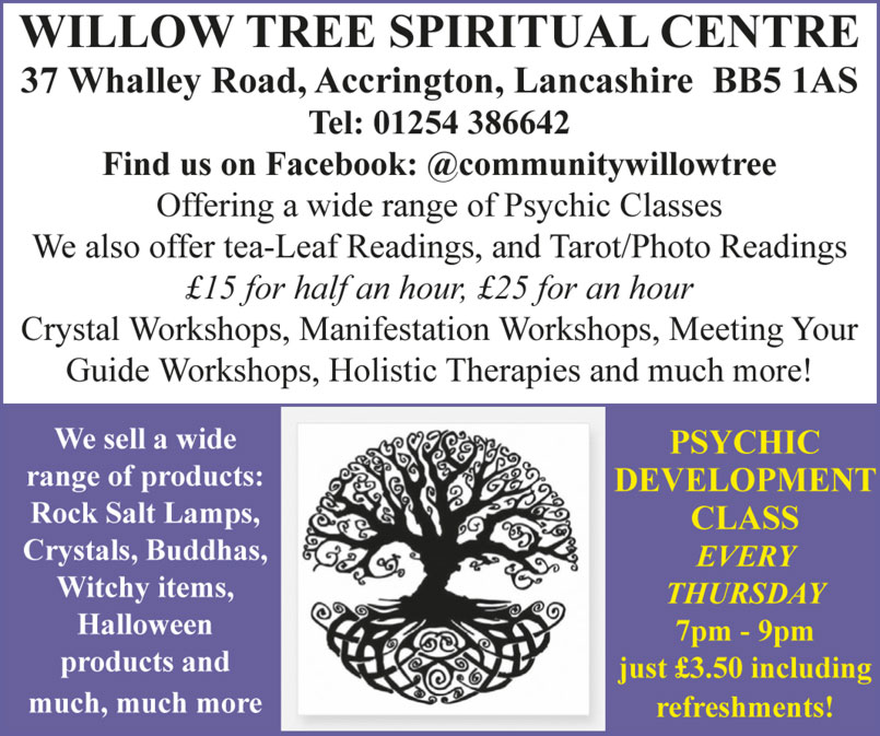 WILLOW TREE SPIRITUAL CENTRE  37 Whalley Road, Accrington, Lancashire BB5 1AS Tel: 01254 386642 Find us on Facebook: @communitywillowtree Offering a wide range of Psychic Classes We also offer tea-Leaf Readings, and Tarot/Photo Readings £15 for half an hour, £25 for an hour Crystal Workshops, Manifestation Workshops, Meeting Your Guide Workshops, Holistic Therapies and much more! We sell a wide range of products: Rock Salt Lamps, Crystals, Buddhas, Witchy items, Halloween products and much, much more PSYCHIC DEVELOPMENT CLASS EVERY THURSDAY 7pm - 9pm just £3.50 including refreshments!