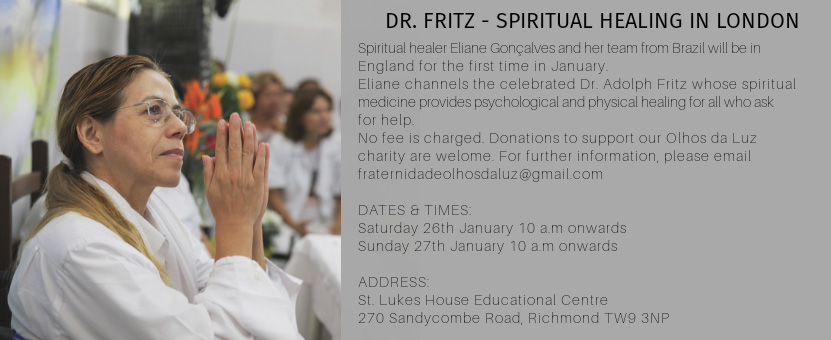 DR. FRITZ - SPIRITUAL HEALING IN LONDON Spiritual healer Eliane Gonçalves and her team from Brazil will be in England for the first time in January. Eliane channels the celebrated Dr. Adolph Fritz whose spiritual medicine provides psychological and physical healing for all who ask for help No fee is charged. Donations to support our Olhos da Luz charity are welcome. For further information, please email fraternidadeolhosdaluz@gmail.com DATES & TIMES: Saturday 26th January 10 am onwards Sunday 27th January 10 am onwards ADDRESS: St. Lukes House Educational Centre 270 Sandycombe Road. Richmond TW9 3NP