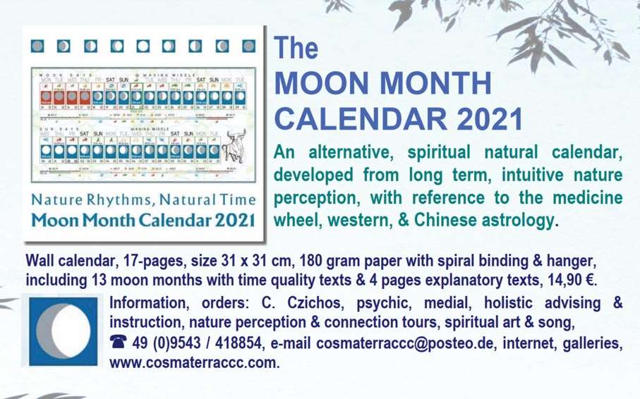 The MOON MONTH CALENDAR 2021  An alternative, spiritual natural calendar, developed from long term, intuitive nature perception, with reference to the medicine wheel, western, & Chinese astrology.  Wall calendar, 17-pages, size 31 x 31 cm, 180 gram paper with spiral binding & hanger, including 13 moon months with time quality texts & 4 pages explanatory texts, 14,90 €.  Information, orders: C. Czichos, psychic, medial, holistic advising & instruction, nature perception & connection tours, spiritual art & song, ï 49 (0)9543 / 418854, e-mail cosmaterraccc@posteo.de, internet, galleries   www.cosmaterraccc.com