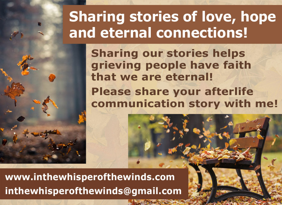Sharing stories of love, hope and eternal connections!  Sharing our stories helps grieving people have faith that we are eternal!  Please share your afterlife communication story with me! www.inthewhisperofthewinds.com   inthewhisperofthewinds@gmail.com
