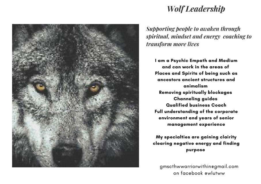 Wolf Leadership   Supporting people to awaken through spiritual, mindset and energy coaching to transform more lives   I am a Psychic Empath and Medium and can work in the areas of Places and Spirits of being such as ancestors ancient structures and animalism Removing spiritually blockages Channeling guides Qualified business Coach Full understanding of the corporate environment and years of senior management experience   My specialties are gaining clairity clearing negative energy and finding purpose    gmscthwwarriorwithin@gmail.com on facebook @wlutww