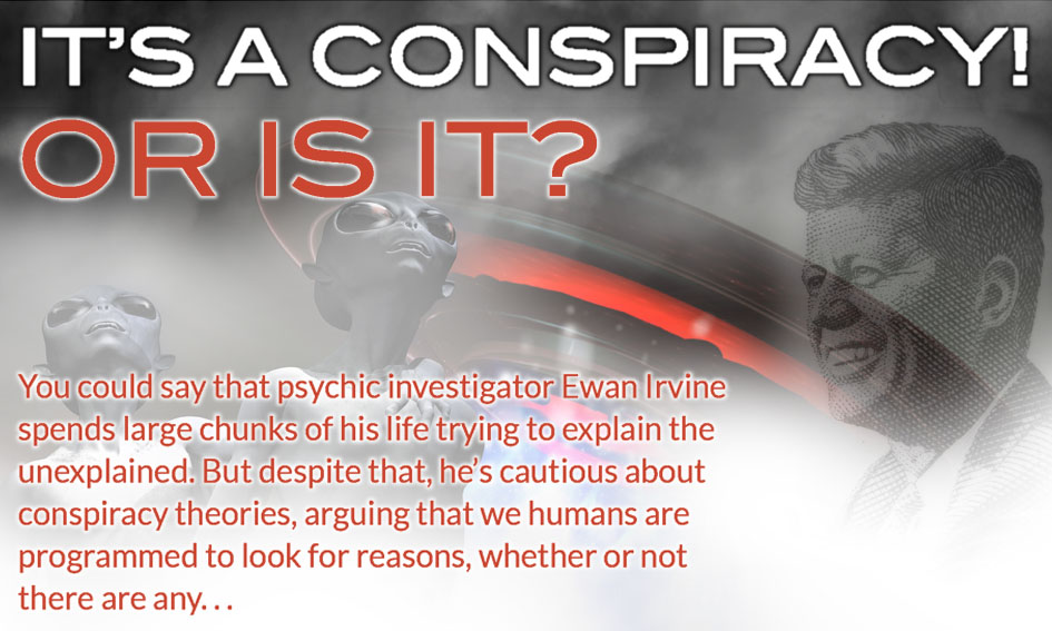 It's a conspiracy! Or is it? You could say that psychic investigator Ewan Irvine spends large chunks of his life trying to explain the unexplained. But despite that, he's cautious about conspiracy theories, arguing that we humans are programmed to look for reasons, whether or not there are any. . .