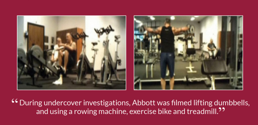 """During undercover investigations, Abbott was filmed lifting dumbbells, and using a rowing machine, exercise bike and treadmill."""