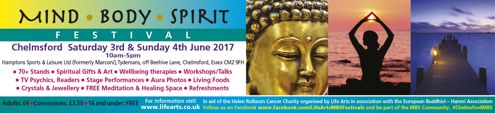 Mind l Body l Spirit FESTIVAL – Chelmsford Saturday 3rd & Sunday 4th June 2017 10am-5pm Hamptons Sports & Leisure Ltd (formerly Marconi), Tydemans, off Beehive Lane, Chelmsford, Essex CM2 9FH l 70+ Stands l Spiritual Gifts & Art l Wellbeing therapies l Workshops/Talks l TV Psychics, Readers l Stage Performances l Aura Photos l Living Foods l Crystals & Jewellery l FREE Meditation & Healing Space l Refreshments Adults: £4 l Concessions: £3.50 l 16 and under: FREE		In aid of the Helen Rollason Cancer Charity organised by Life Arts in association with the European Buddhist – Hanmi Association  For information visit: www.lifearts.co.uk  Follow us on Facebook www.facebook.com/LifeArtsMBSFestivals and be part of the MBS Community.. #ChelmsfordMBS