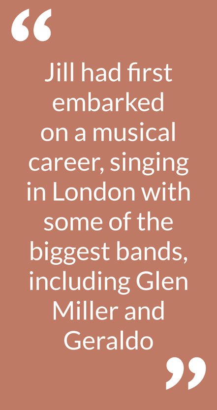 Jill had first embarked on a musical career, singing in London with some of the biggest bands, including Glen Miller and Geraldo