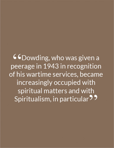 """Dowding, who was given a peerage in 1943 in recognition of his wartime services, became increasingly occupied with spiritual matters and with Spiritualism, in particular"""